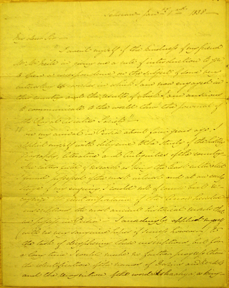 "Letter addressed to ""Capt. H Harkness, Secretary to the Royal Asiatic Society"", from Tehran January 1st 1838. Explains the origin of his interest in the history, language and literature of ancient Persia and how he has advanced beyond previous interpretations of the cuneiform script. Encloses a transliteration and translation of the opening paragraph of the Behistun inscription in Old Persian."